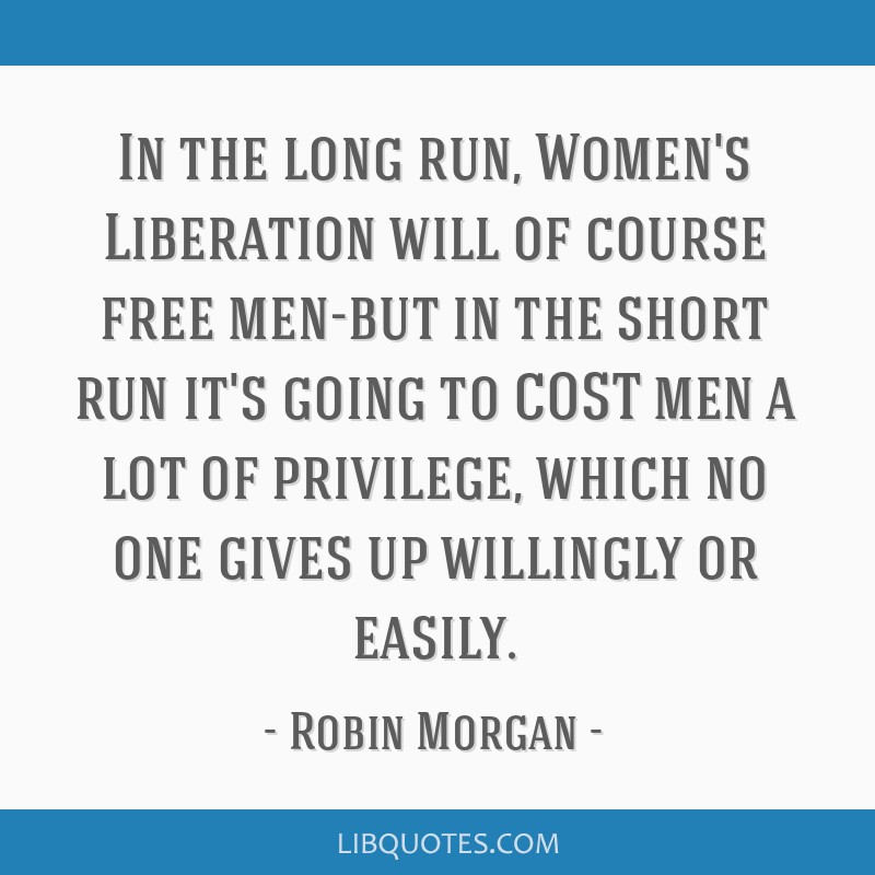 In the long run, Women's Liberation will of course free men-but in the short run it's going to COST men a lot of privilege, which no one gives up...