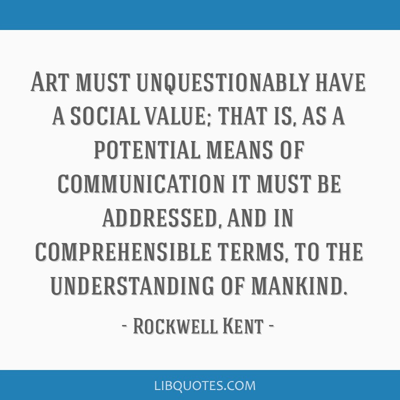 Art must unquestionably have a social value; that is, as a potential means of communication it must be addressed, and in comprehensible terms, to the ...