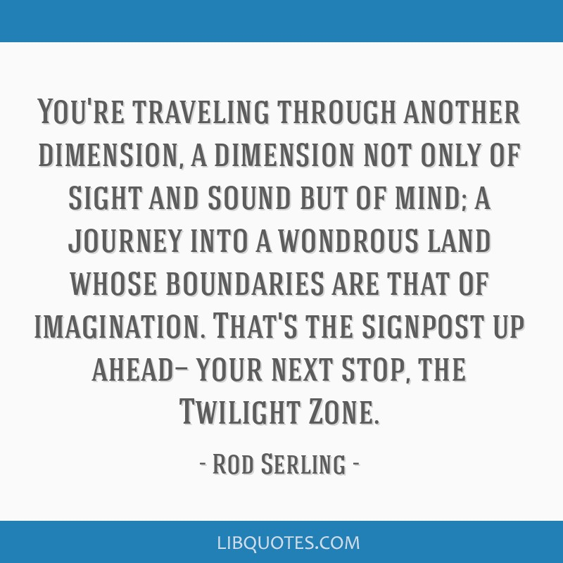 You're traveling through another dimension, a dimension not only of sight and sound but of mind; a journey into a wondrous land whose boundaries are...
