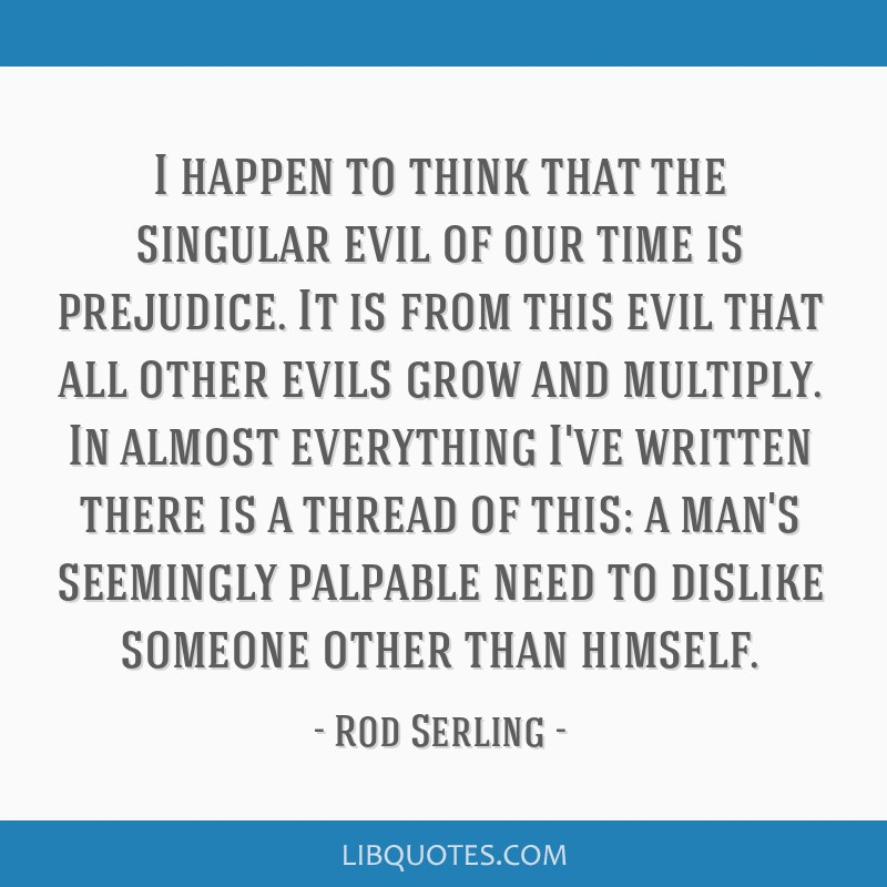 I happen to think that the singular evil of our time is prejudice. It is from this evil that all other evils grow and multiply. In almost everything...