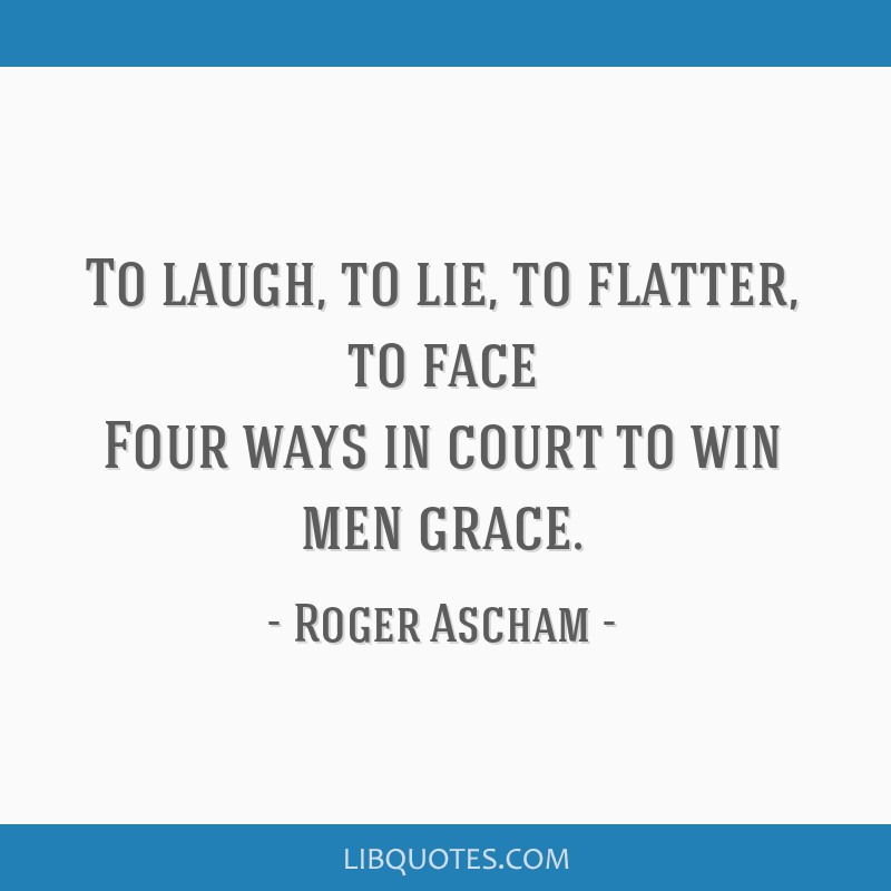 To laugh, to lie, to flatter, to face Four ways in court to win men grace.