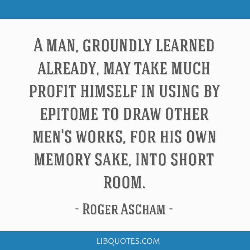 A man, groundly learned already, may take much profit himself in using by epitome to draw other men's works, for his own memory sake, into short room.