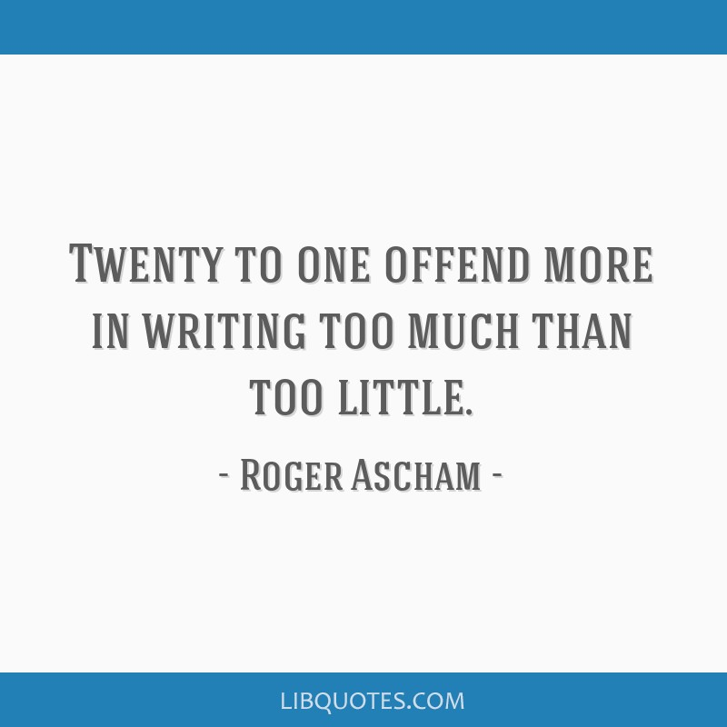 Twenty to one offend more in writing too much than too little.