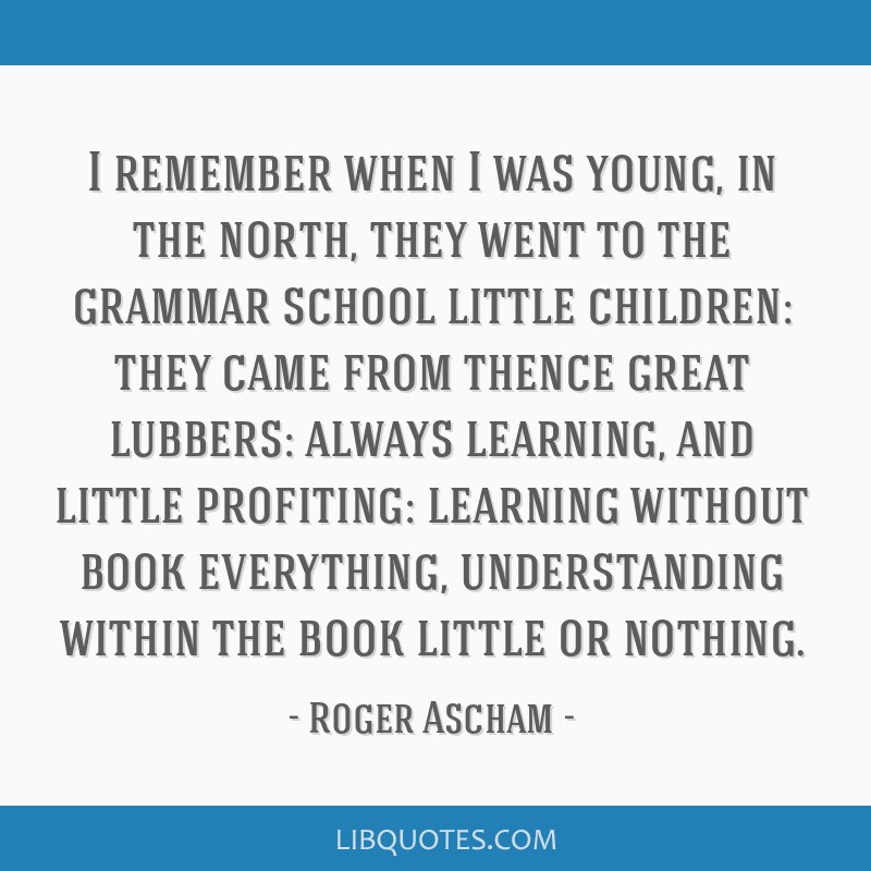 I remember when I was young, in the north, they went to the grammar school little children: they came from thence great lubbers: always learning, and ...