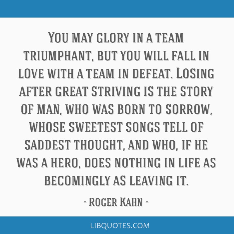 You may glory in a team triumphant, but you will fall in love with a team in defeat. Losing after great striving is the story of man, who was born to ...