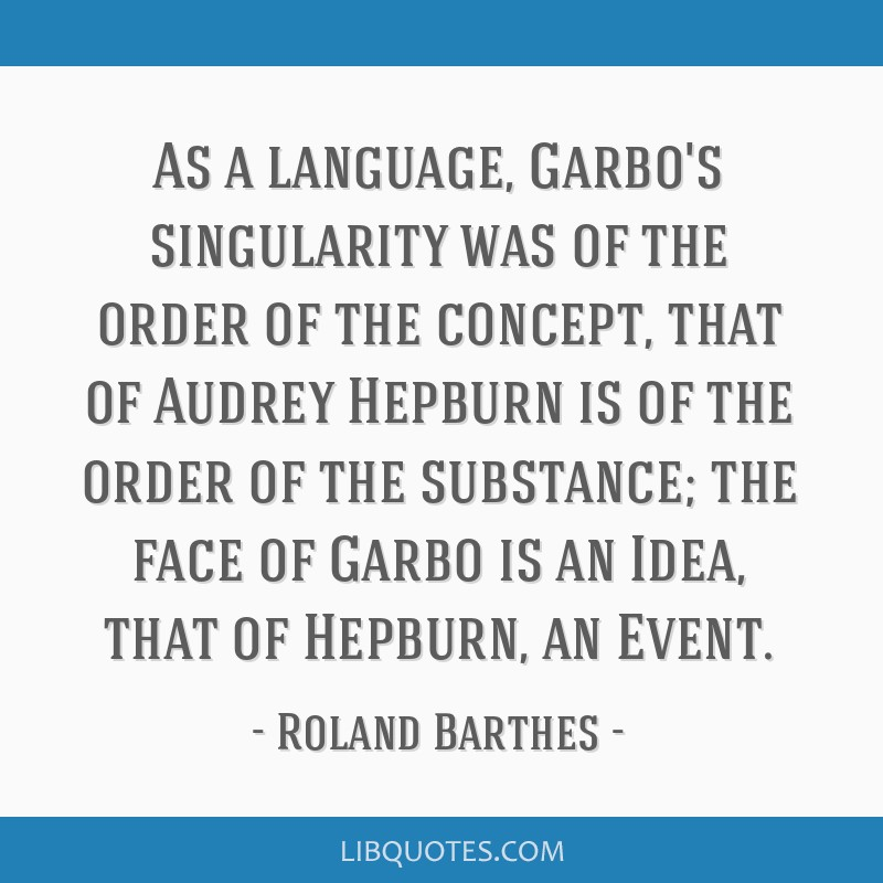As a language, Garbo's singularity was of the order of the concept, that of Audrey Hepburn is of the order of the substance; the face of Garbo is an...