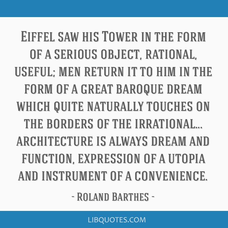 Eiffel saw his Tower in the form of a serious object, rational, useful; men return it to him in the form of a great baroque dream which quite...