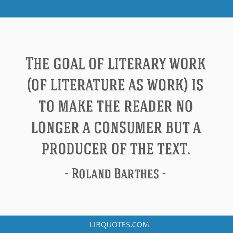 The goal of literary work (of literature as work) is to make the reader no longer a consumer but a producer of the text.