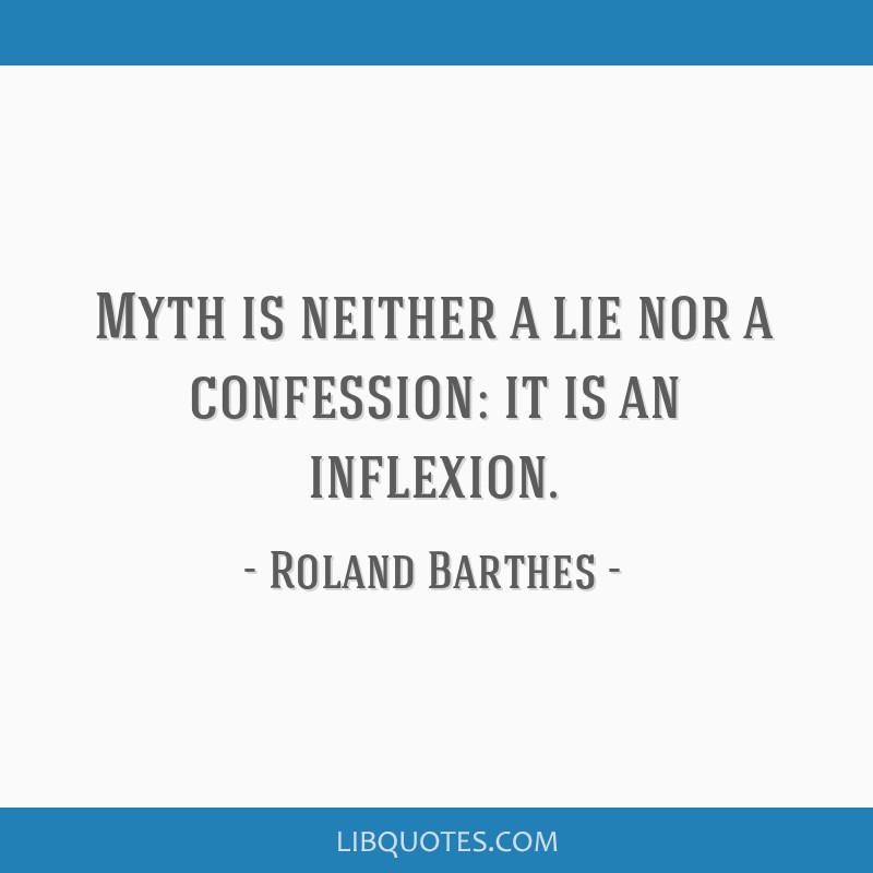 Myth is neither a lie nor a confession: it is an inflexion.