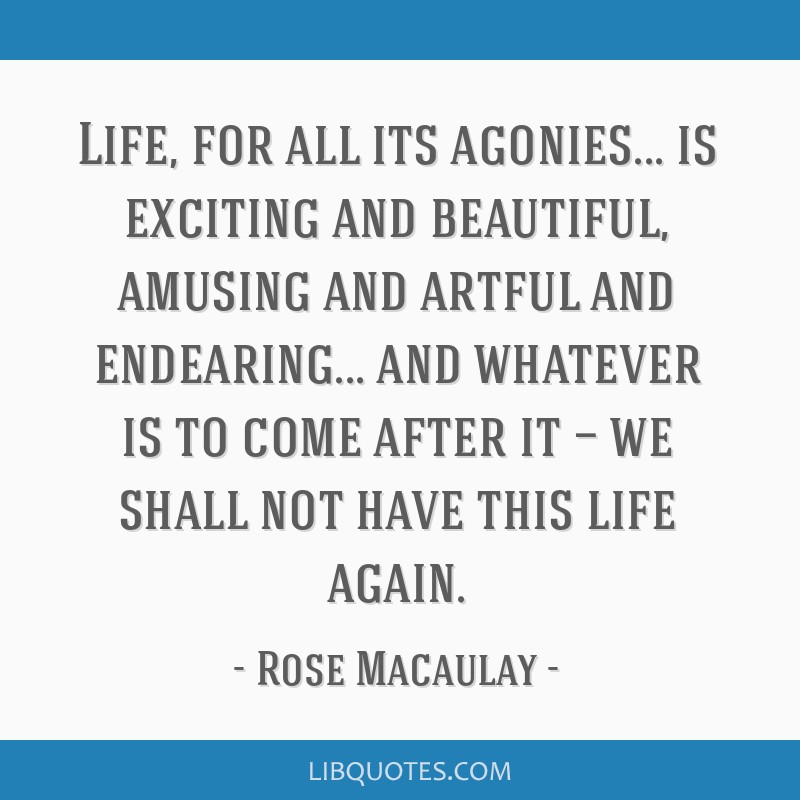Life, for all its agonies... is exciting and beautiful, amusing and artful and endearing... and whatever is to come after it — we shall not have...