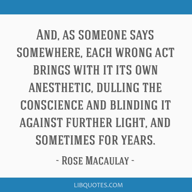 And, as someone says somewhere, each wrong act brings with it its own anesthetic, dulling the conscience and blinding it against further light, and...