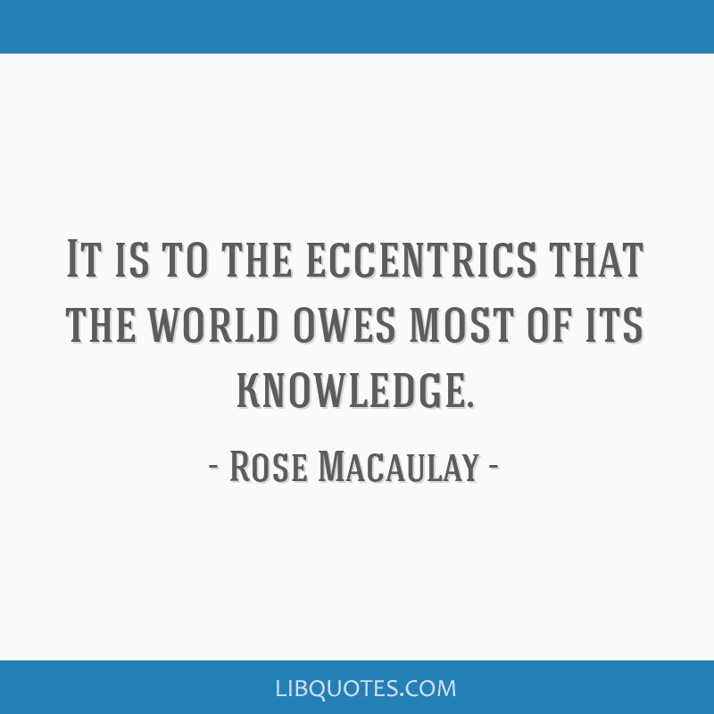 It is to the eccentrics that the world owes most of its knowledge.