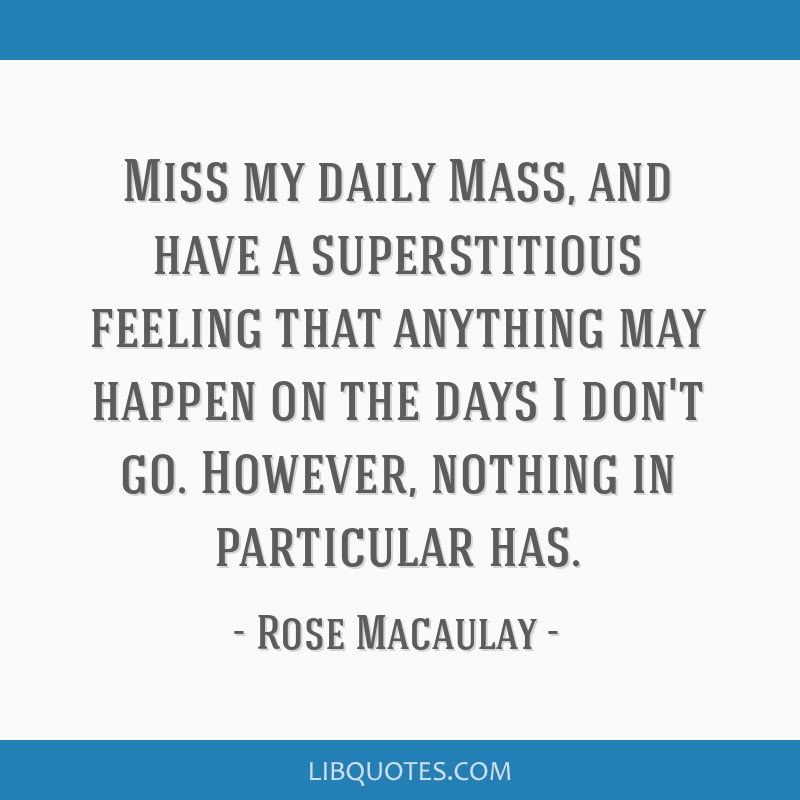 Miss my daily Mass, and have a superstitious feeling that anything may happen on the days I don't go. However, nothing in particular has.
