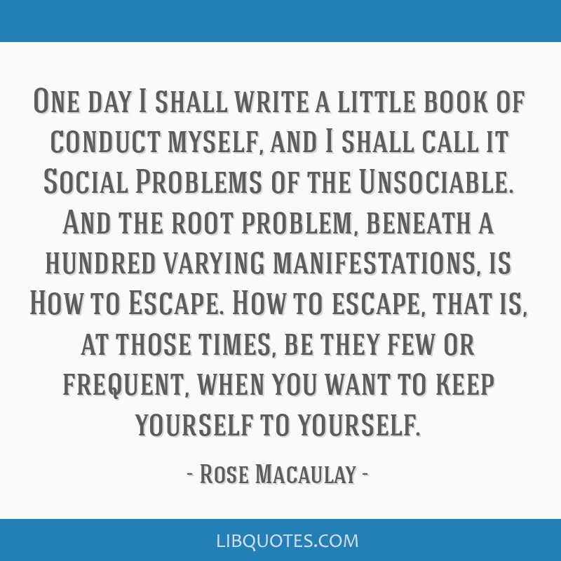One day I shall write a little book of conduct myself, and I shall call it Social Problems of the Unsociable. And the root problem, beneath a hundred ...
