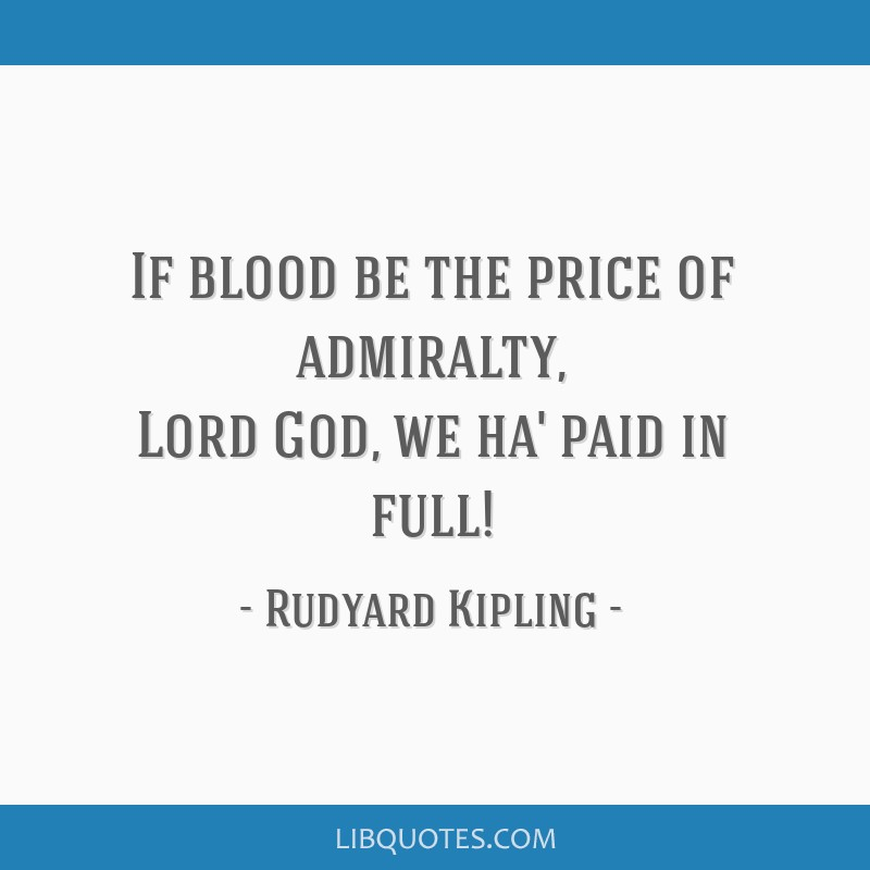 If blood be the price of admiralty, Lord God, we ha' paid in full!