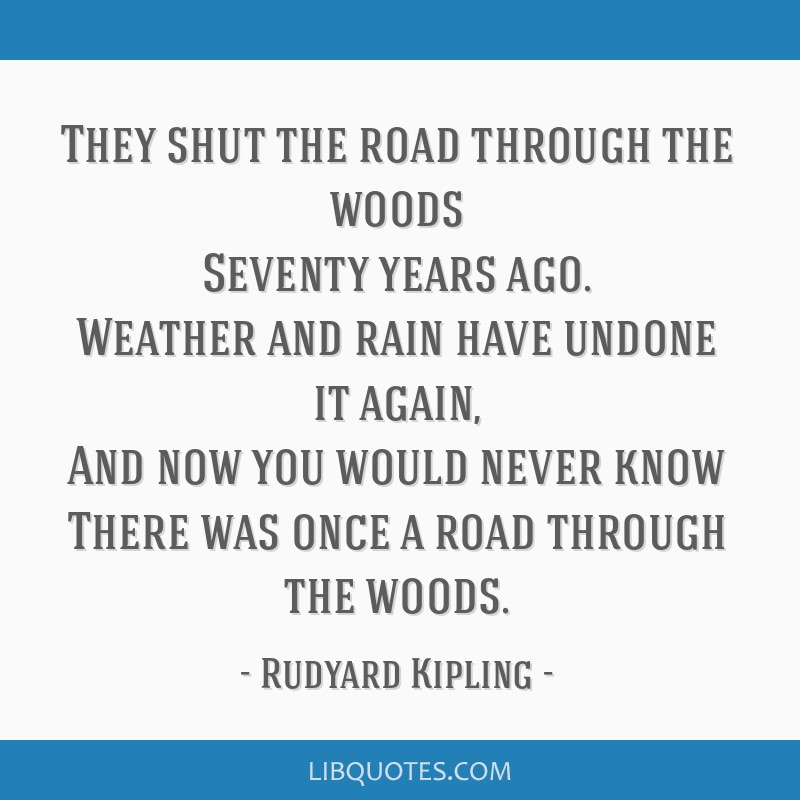 They shut the road through the woods Seventy years ago. Weather and rain have undone it again, And now you would never know There was once a road...