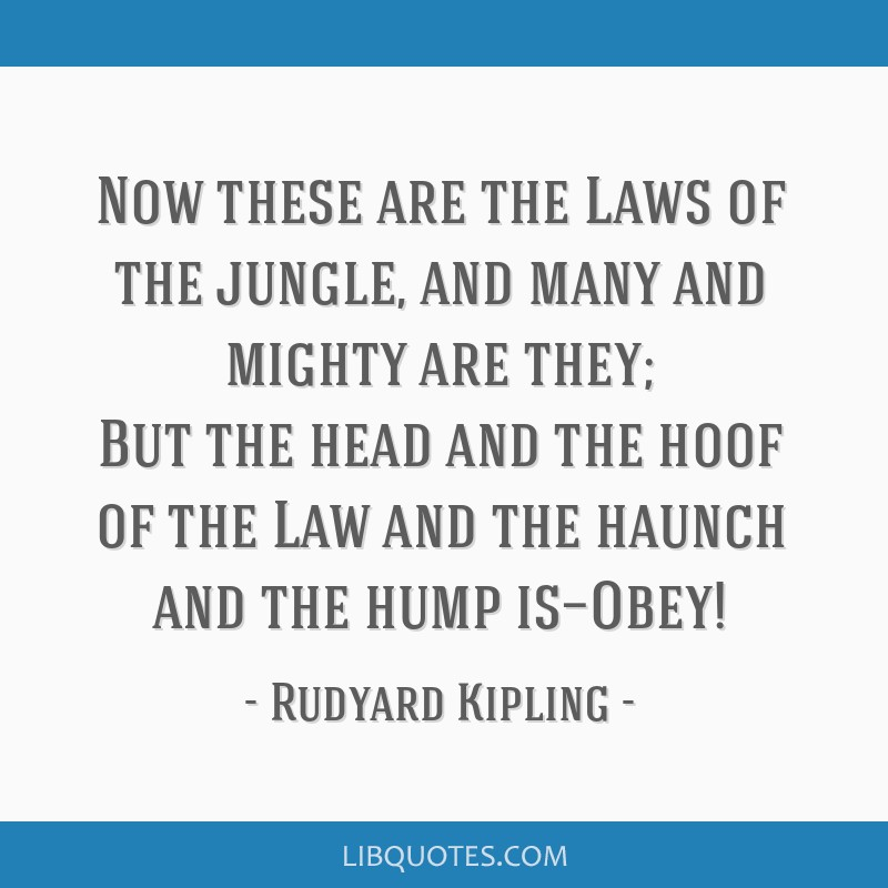 Now these are the Laws of the jungle, and many and mighty are they; But the head and the hoof of the Law and the haunch and the hump is—Obey!