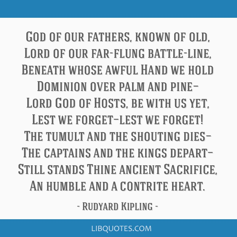 God of our fathers, known of old, Lord of our far-flung battle-line, Beneath whose awful Hand we hold Dominion over palm and pine— Lord God of...