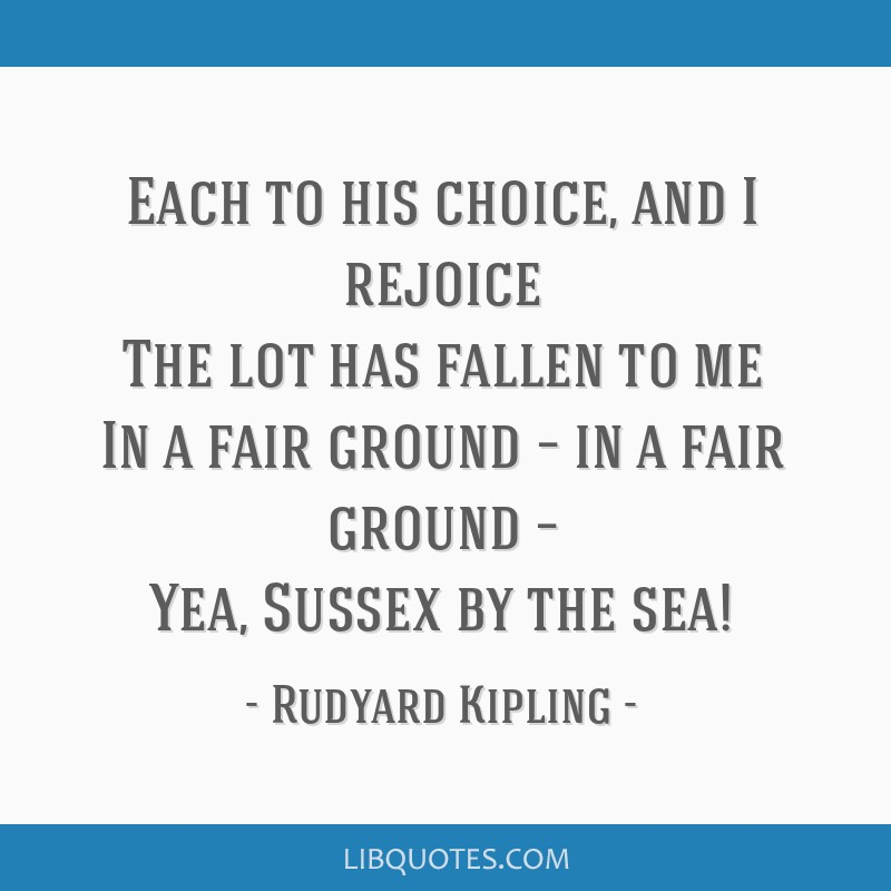 Each to his choice, and I rejoice The lot has fallen to me In a fair ground – in a fair ground – Yea, Sussex by the sea!