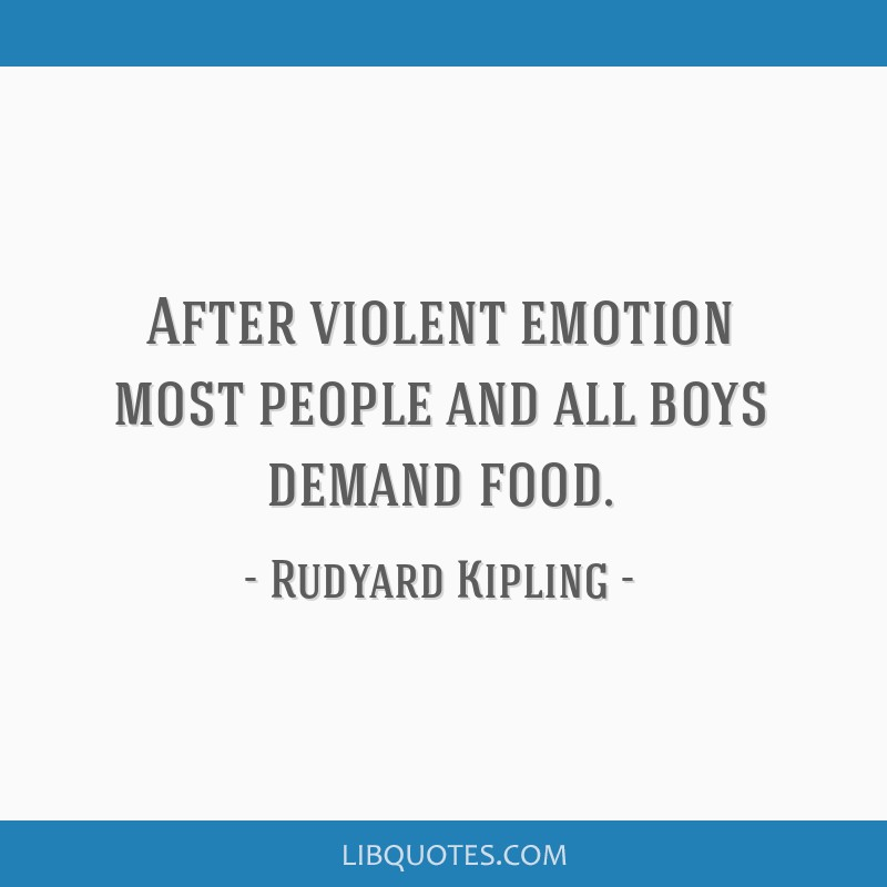 After violent emotion most people and all boys demand food.