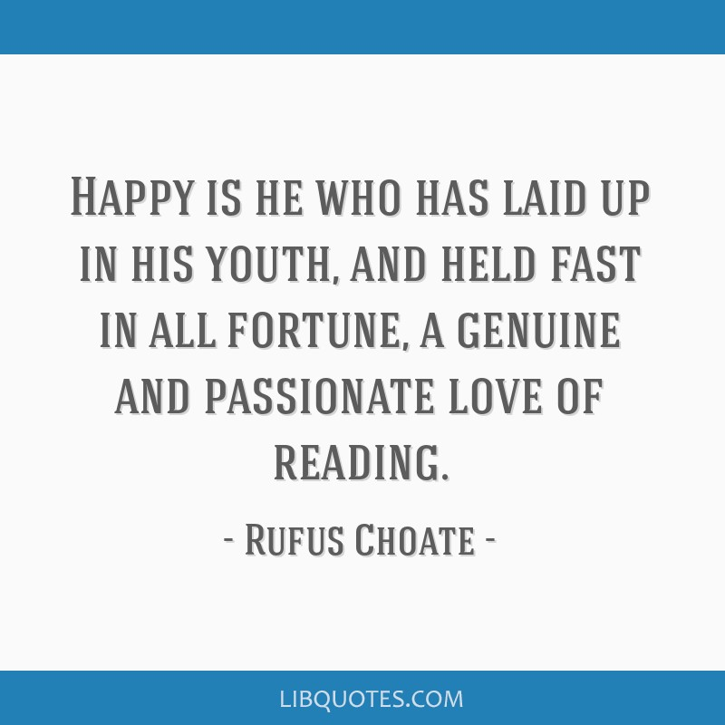 Happy is he who has laid up in his youth, and held fast in all fortune, a genuine and passionate love of reading.