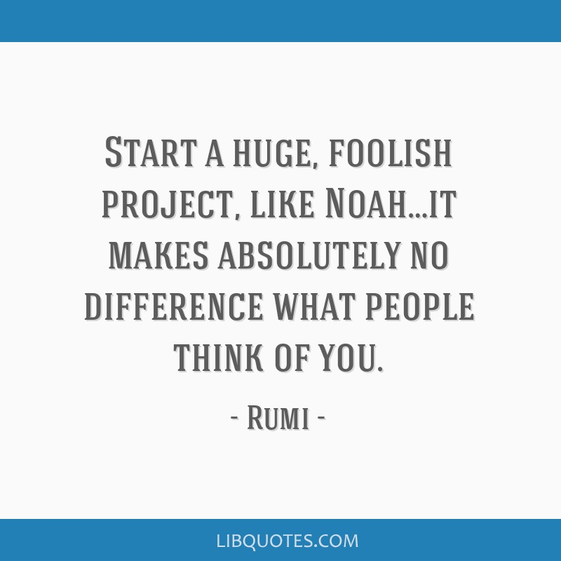 Start a huge, foolish project, like Noah…it makes absolutely no difference what people think of you.