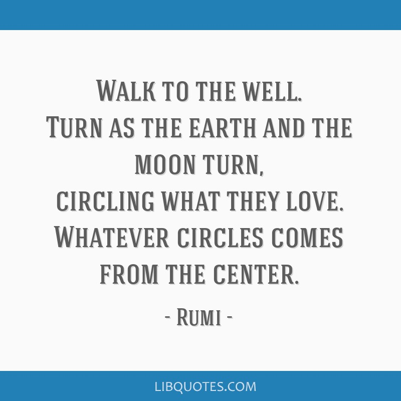 Walk to the well. Turn as the earth and the moon turn, circling what they love. Whatever circles comes from the center.