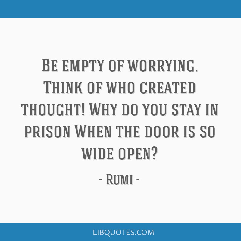 Be empty of worrying. Think of who created thought! Why do you stay in prison When the door is so wide open?