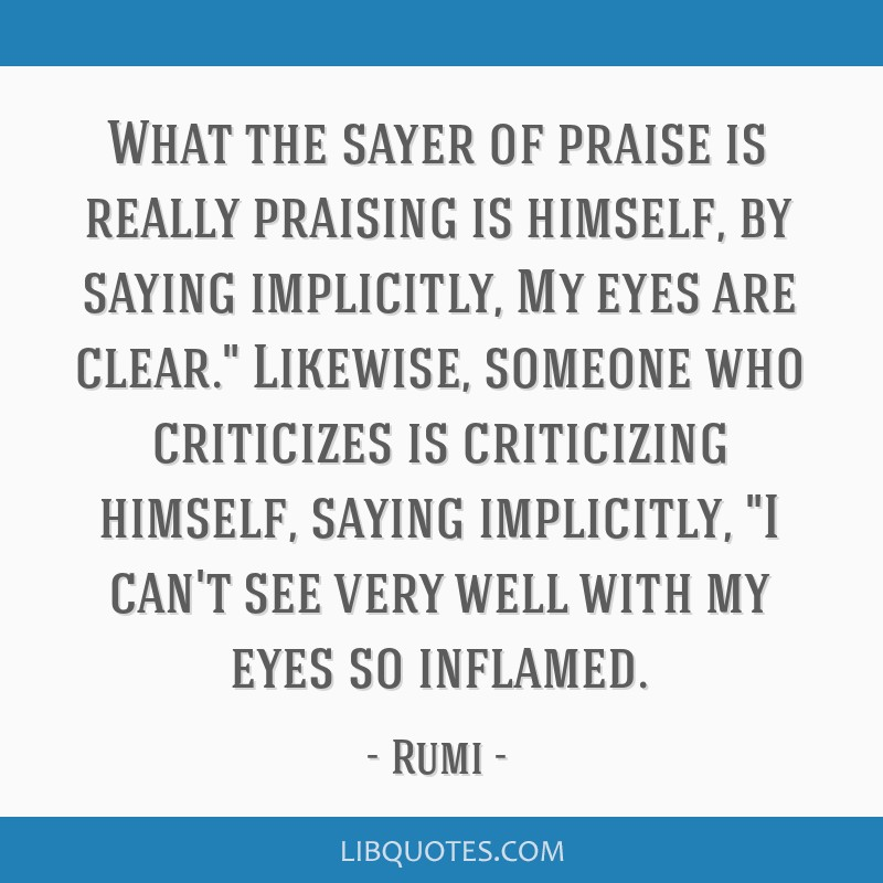 What the sayer of praise is really praising is himself, by saying implicitly, My eyes are clear. Likewise, someone who criticizes is criticizing...