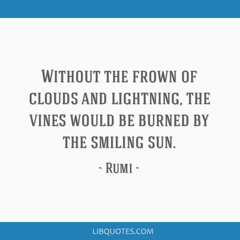 Without the frown of clouds and lightning, the vines would be burned by the smiling sun.