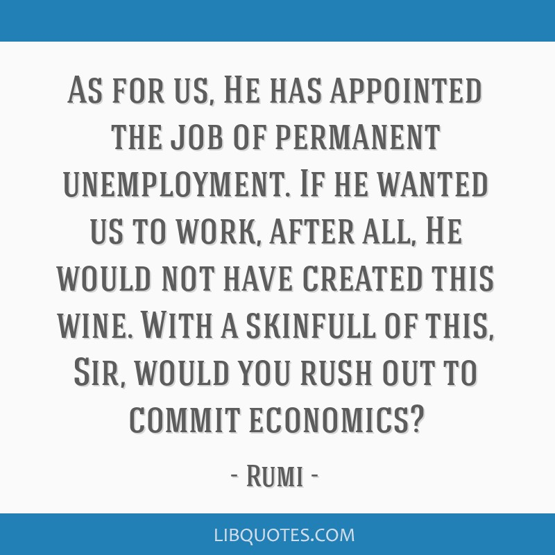 As for us, He has appointed the job of permanent unemployment. If he wanted us to work, after all, He would not have created this wine. With a...