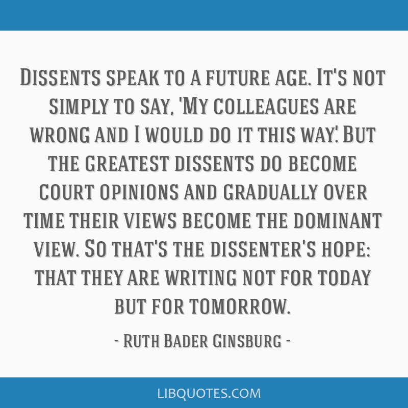Dissents speak to a future age. It's not simply to say, 'My colleagues are wrong and I would do it this way.' But the greatest dissents do become...