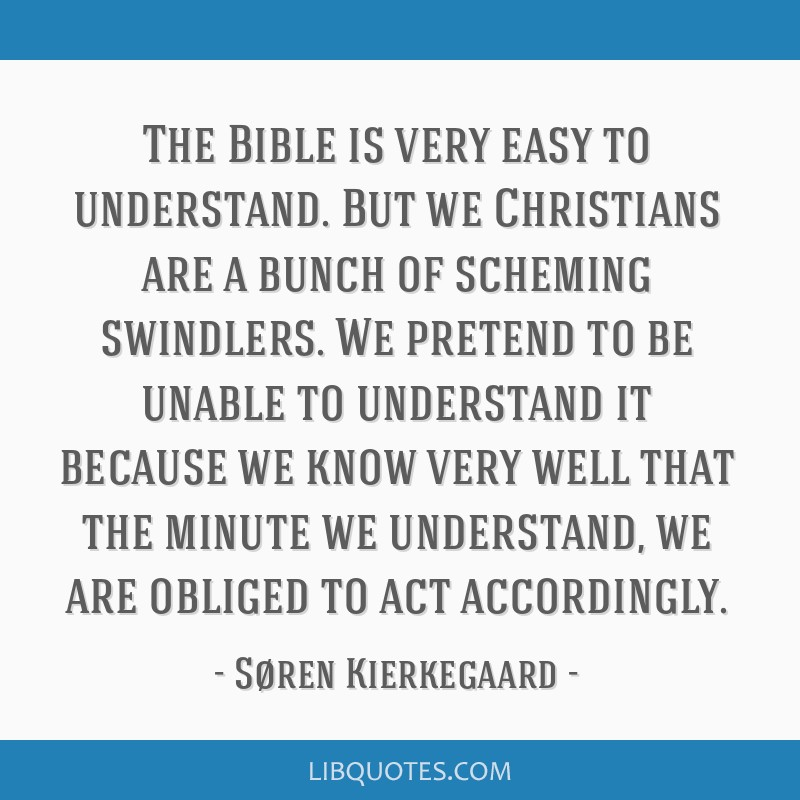 The Bible is very easy to understand. But we Christians are a bunch of scheming swindlers. We pretend to be unable to understand it because we know...