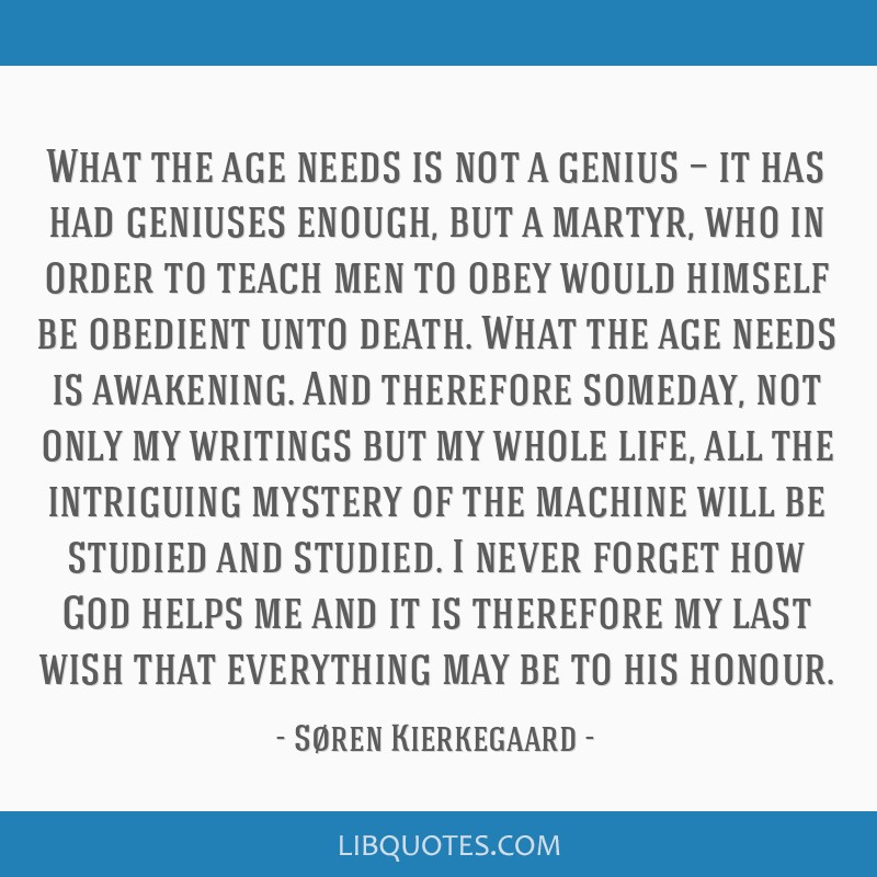 What the age needs is not a genius — it has had geniuses enough, but a martyr, who in order to teach men to obey would himself be obedient unto...