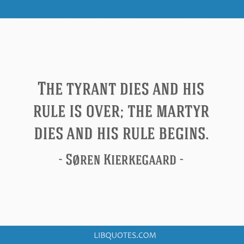 The tyrant dies and his rule is over; the martyr dies and his rule begins.