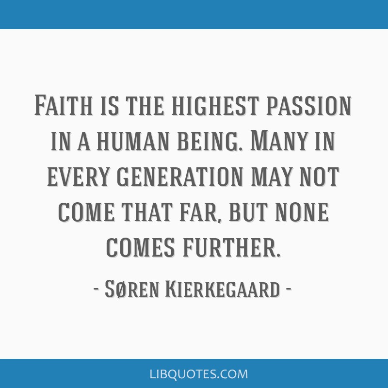 Faith is the highest passion in a human being. Many in every generation may not come that far, but none comes further.