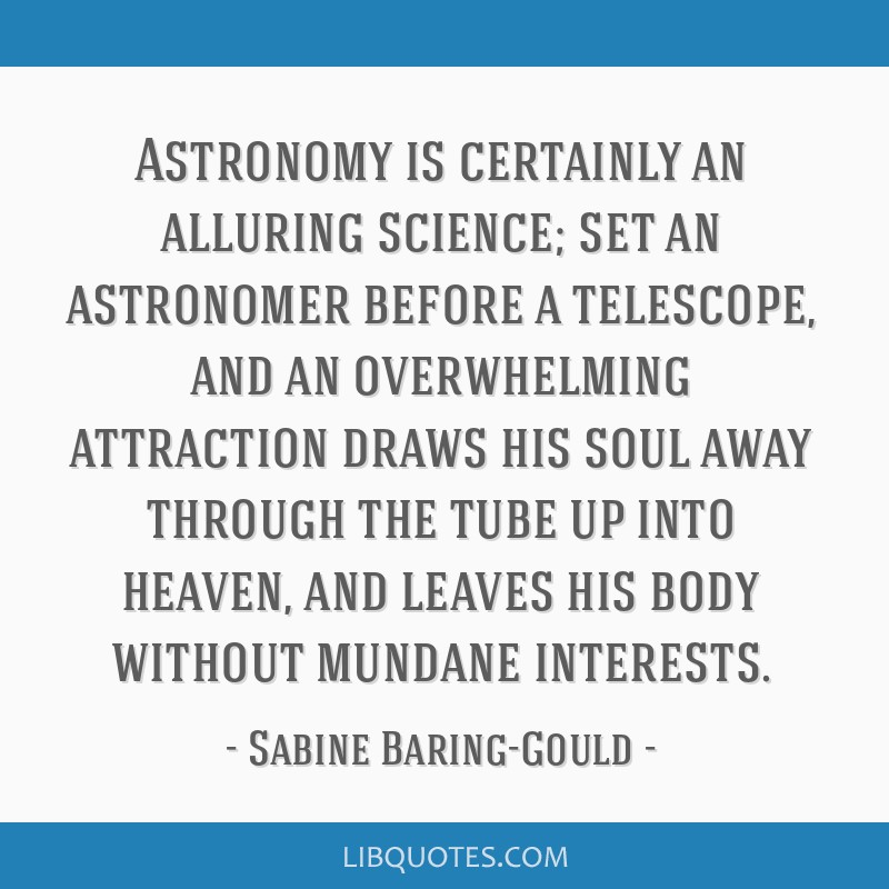 Astronomy is certainly an alluring science; set an astronomer before a telescope, and an overwhelming attraction draws his soul away through the tube ...