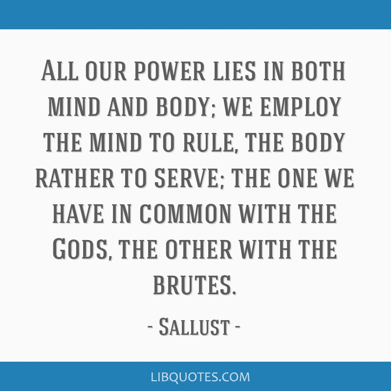 All our power lies in both mind and body; we employ the mind to rule, the body rather to serve; the one we have in common with the Gods, the other...