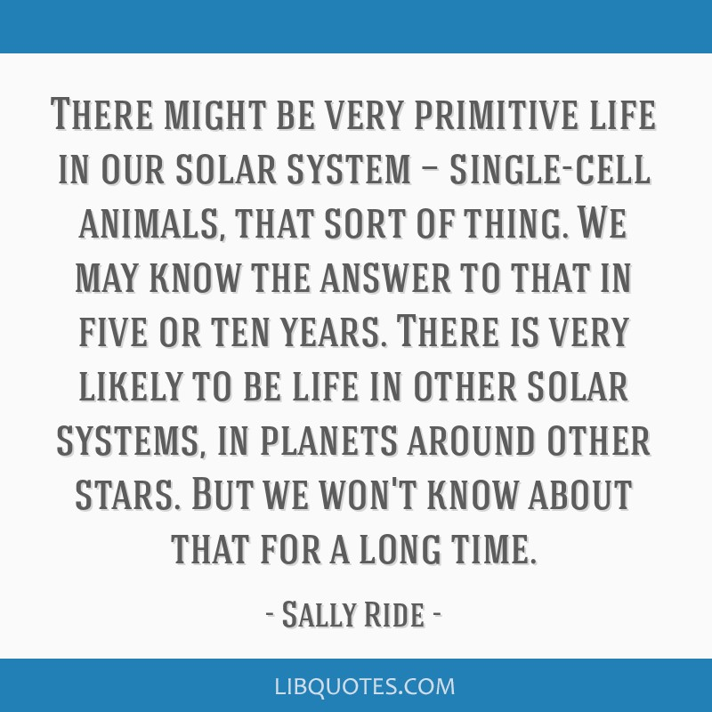 There might be very primitive life in our solar system — single-cell animals, that sort of thing. We may know the answer to that in five or ten...
