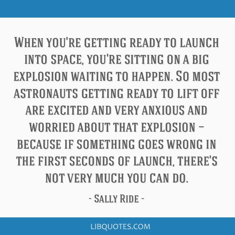 When you're getting ready to launch into space, you're sitting on a big explosion waiting to happen. So most astronauts getting ready to lift off are ...