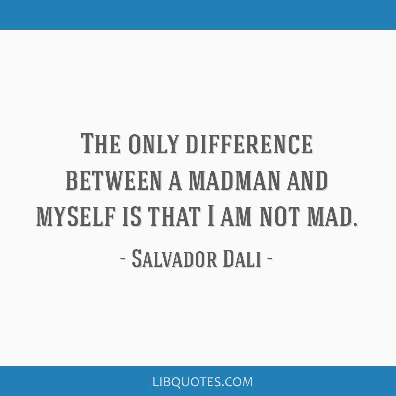 The only difference between a madman and myself is that I am not mad.