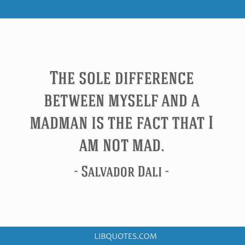 The sole difference between myself and a madman is the fact that I am not mad.