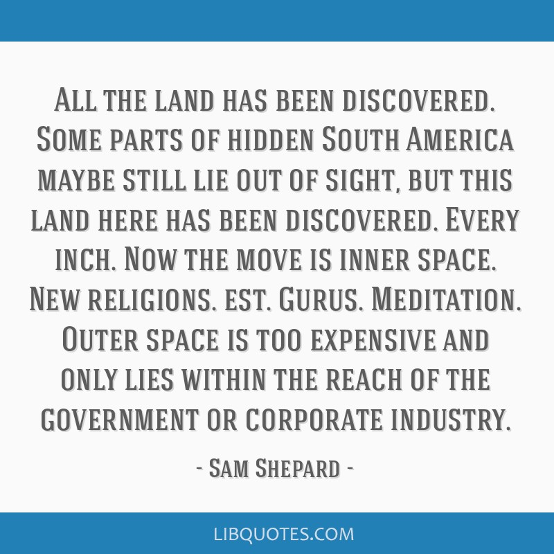 All the land has been discovered. Some parts of hidden South America maybe still lie out of sight, but this land here has been discovered. Every...