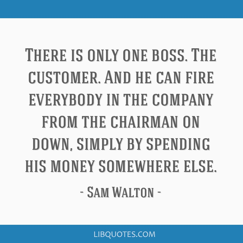 There is only one boss. The customer. And he can fire everybody in the company from the chairman on down, simply by spending his money somewhere else.