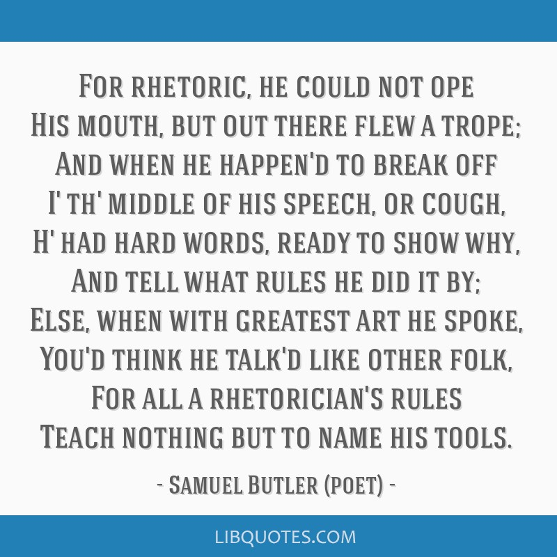 For rhetoric, he could not ope His mouth, but out there flew a trope; And when he happen'd to break off I' th' middle of his speech, or cough, H' had ...