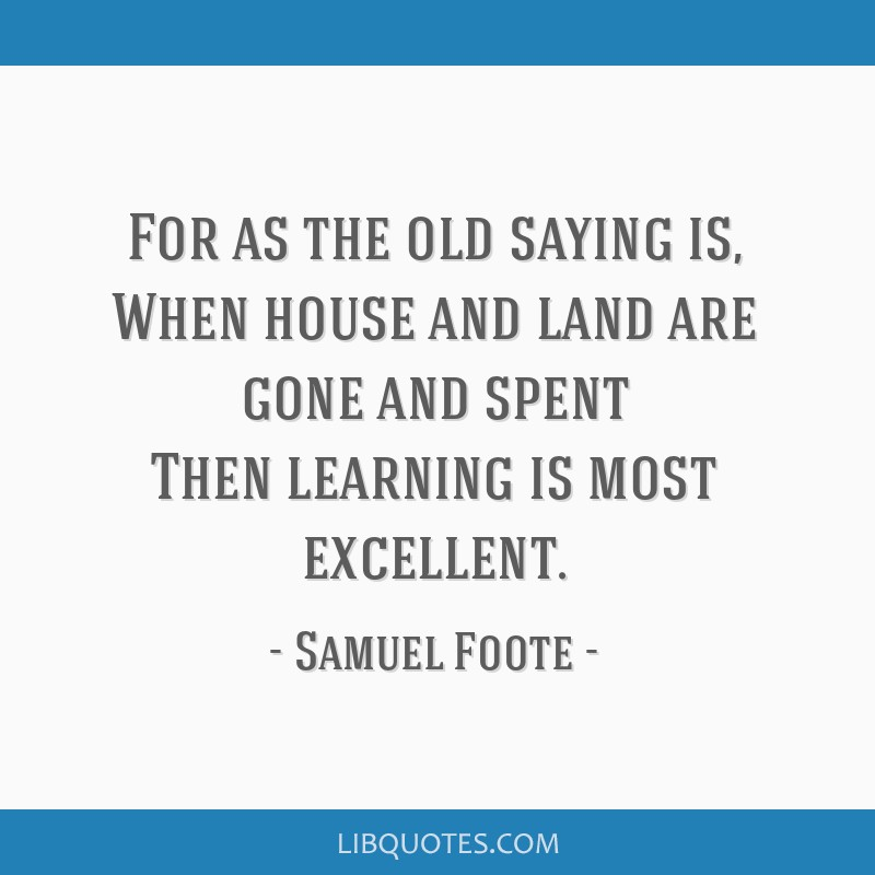 For as the old saying is, When house and land are gone and spent Then learning is most excellent.