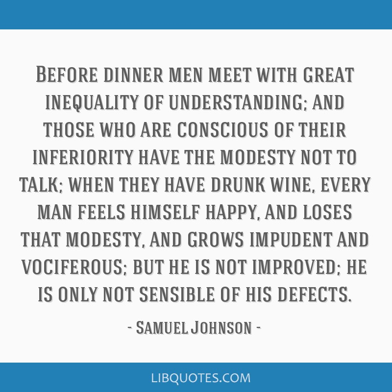 Before dinner men meet with great inequality of understanding; and those who are conscious of their inferiority have the modesty not to talk; when...