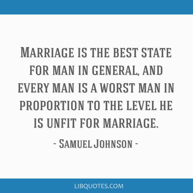 Marriage is the best state for man in general, and every man is a worst man in proportion to the level he is unfit for marriage.