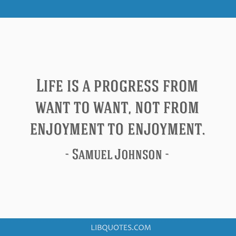 Life is a progress from want to want, not from enjoyment to enjoyment.