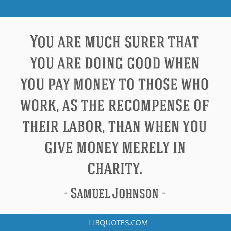 You are much surer that you are doing good when you pay money to those who work, as the recompense of their labor, than when you give money merely in ...